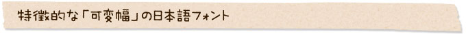 特徴的な「可変幅」の日本語フォント