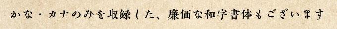 かな・カナのみを収録した、廉価な和字書体もございます