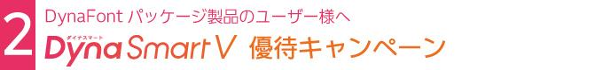 2.DynaFontパッケージ製品ユーザー様向け「DynaSmartV」優待キャンペーン